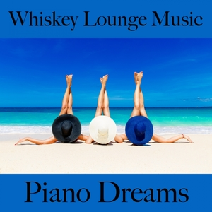 Whiskey Lounge Music: Piano Dreams - The Best Sounds For Relaxation