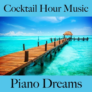 Cocktail Hour Music: Piano Dreams - The Best Sounds For Relaxation