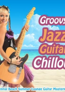 Groovy Jazz Guitar Chillout - Essential Beach Summer Lounge Guitar Masterpieces