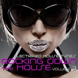 Rocking Down the House - Electrified House Tunes, Vol. 3